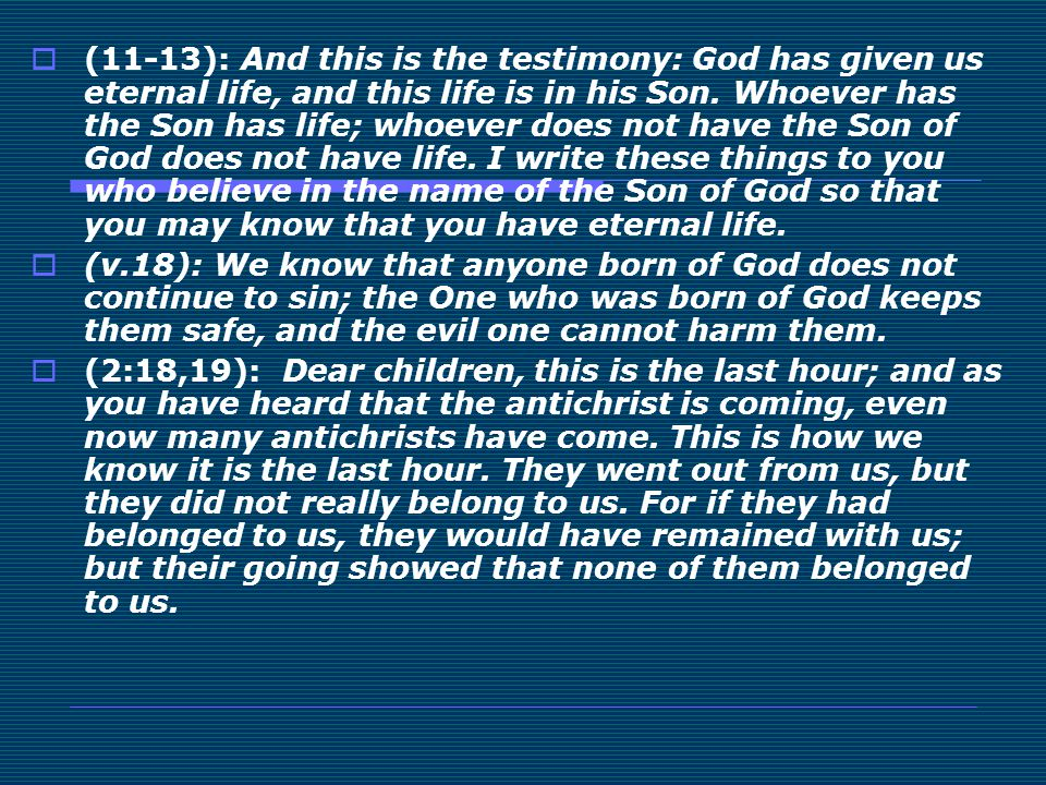 (11-13): And this is the testimony: God has given us eternal life, and this life is in his Son. Whoever has the Son has life; whoever does not have the Son of God does not have life. I write these things to you who believe in the name of the Son of God so that you may know that you have eternal life.