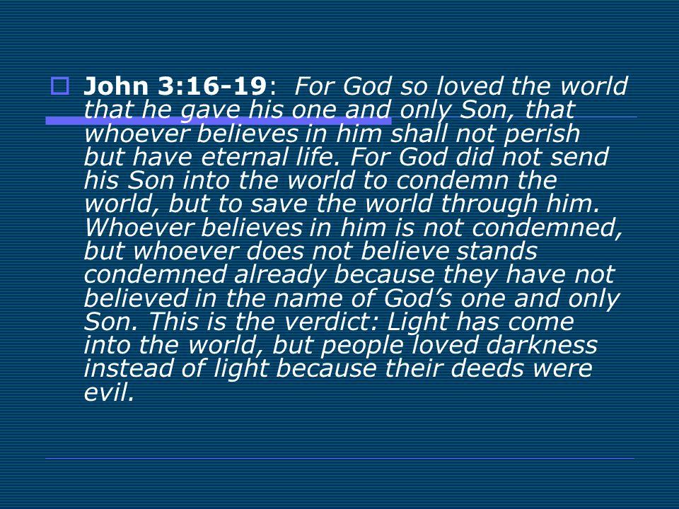 John 3:16-19: For God so loved the world that he gave his one and only Son, that whoever believes in him shall not perish but have eternal life.