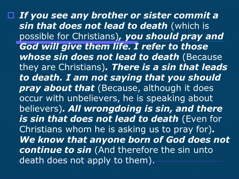 If you see any brother or sister commit a sin that does not lead to death (which is possible for Christians), you should pray and God will give them life.