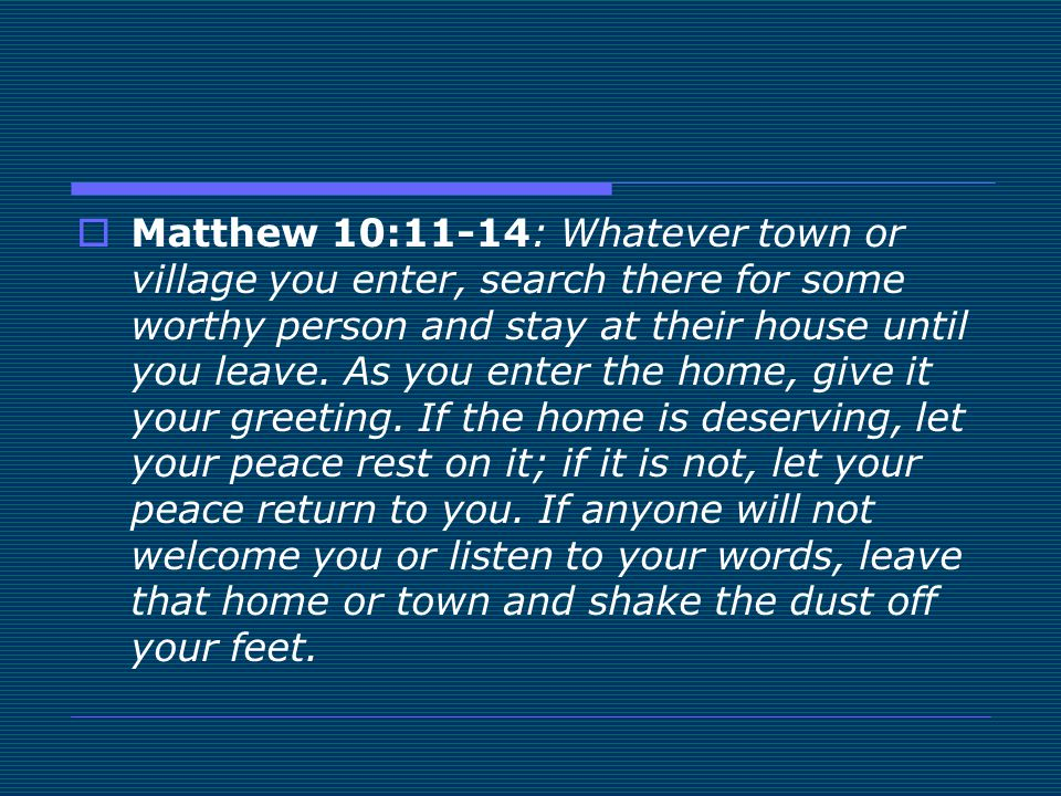 Matthew 10:11-14: Whatever town or village you enter, search there for some worthy person and stay at their house until you leave.