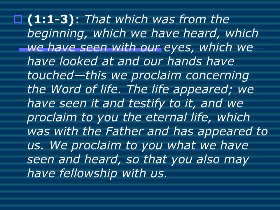 (1:1-3): That which was from the beginning, which we have heard, which we have seen with our eyes, which we have looked at and our hands have touched—this we proclaim concerning the Word of life.