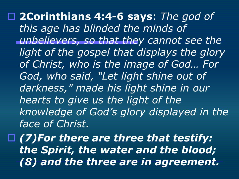 2Corinthians 4:4-6 says: The god of this age has blinded the minds of unbelievers, so that they cannot see the light of the gospel that displays the glory of Christ, who is the image of God… For God, who said, Let light shine out of darkness, made his light shine in our hearts to give us the light of the knowledge of God's glory displayed in the face of Christ.