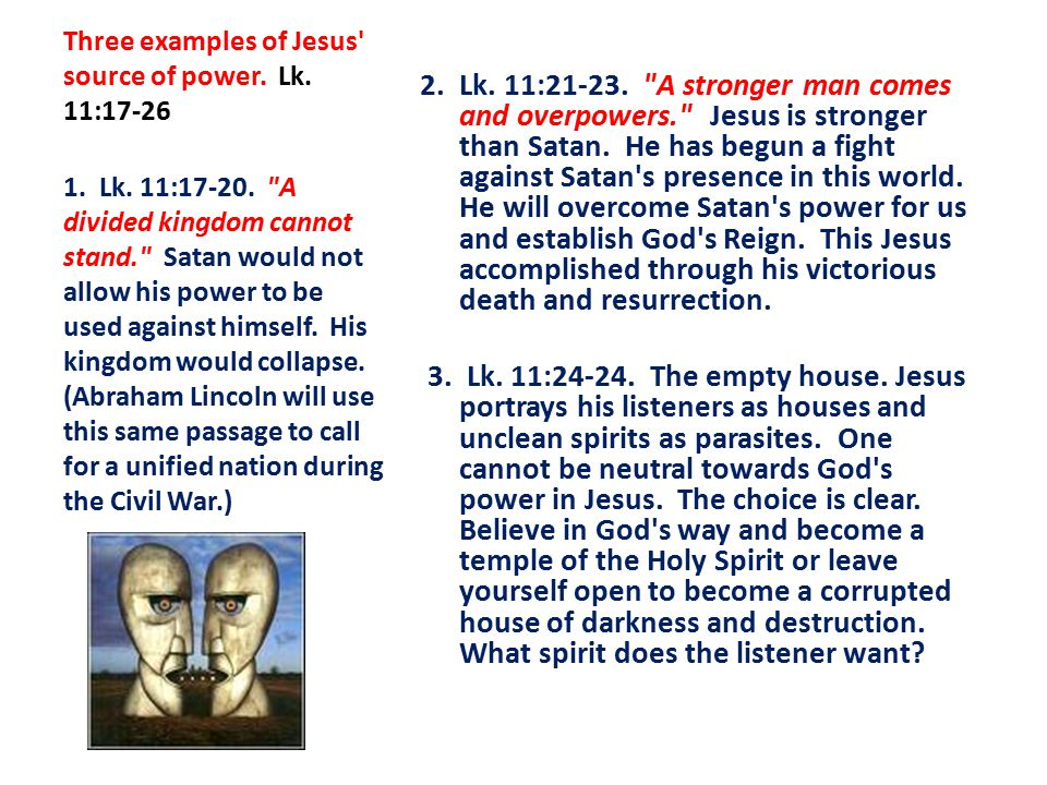 Three examples of Jesus source of power. Lk. 11:17-26