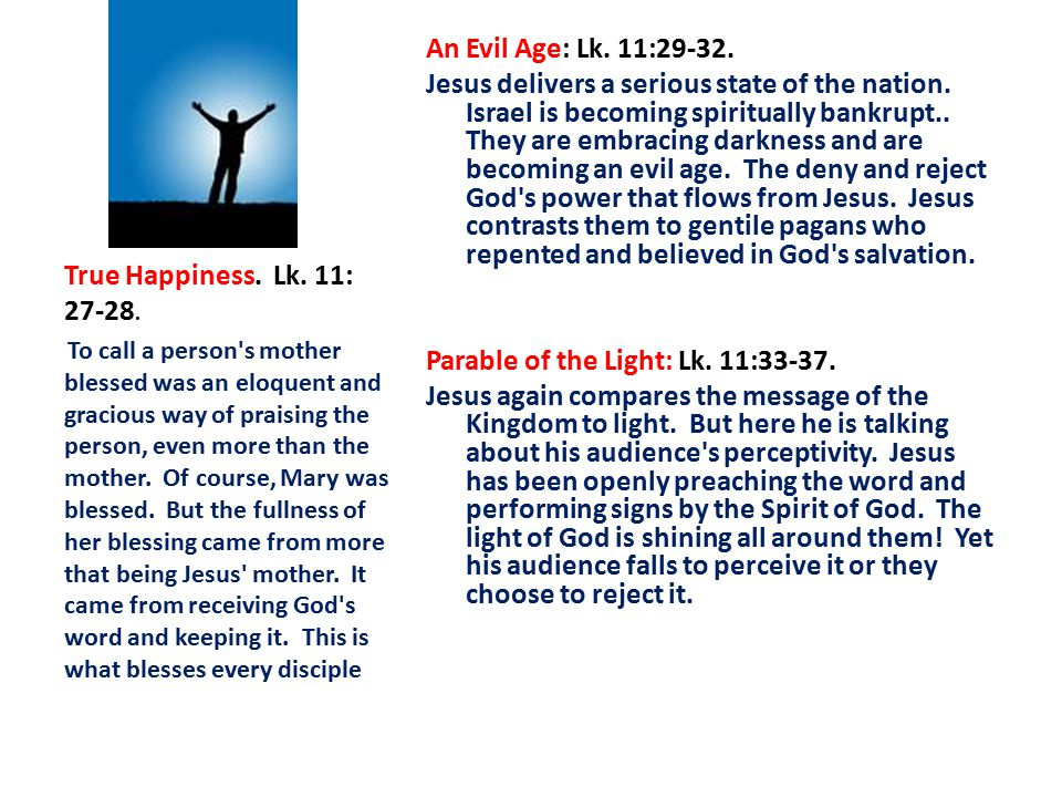 An Evil Age: Lk. 11:29-32. Jesus delivers a serious state of the nation. Israel is becoming spiritually bankrupt.. They are embracing darkness and are becoming an evil age. The deny and reject God s power that flows from Jesus. Jesus contrasts them to gentile pagans who repented and believed in God s salvation. Parable of the Light: Lk. 11:33-37. Jesus again compares the message of the Kingdom to light. But here he is talking about his audience s perceptivity. Jesus has been openly preaching the word and performing signs by the Spirit of God. The light of God is shining all around them! Yet his audience falls to perceive it or they choose to reject it.