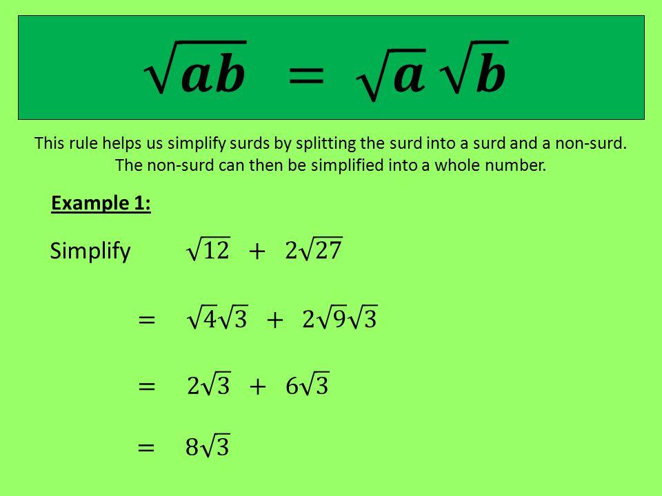 𝒂𝒃 = 𝒂 𝒃 Simplify 12 + 2 27 = 4 3 + 2 9 3 = 2 3 + 6 3 Example 1: