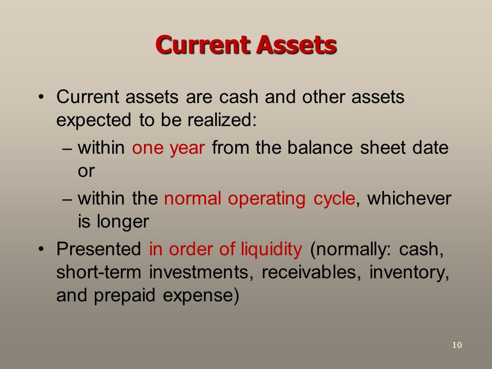 Current Assets Current assets are cash and other assets expected to be realized: within one year from the balance sheet date or.