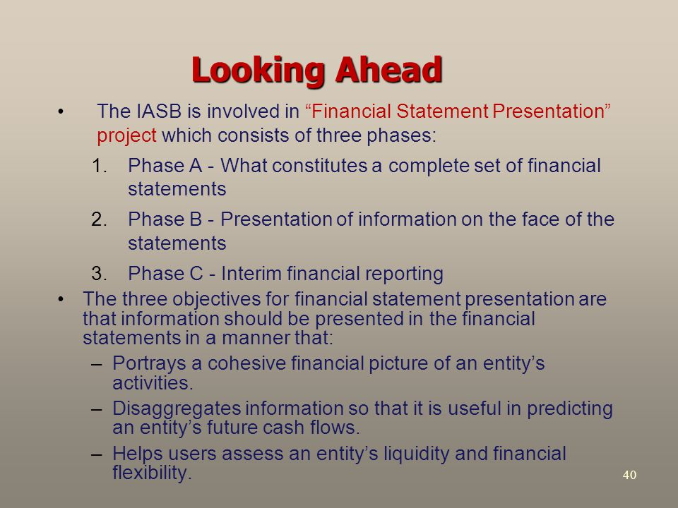 Looking Ahead The IASB is involved in Financial Statement Presentation project which consists of three phases: