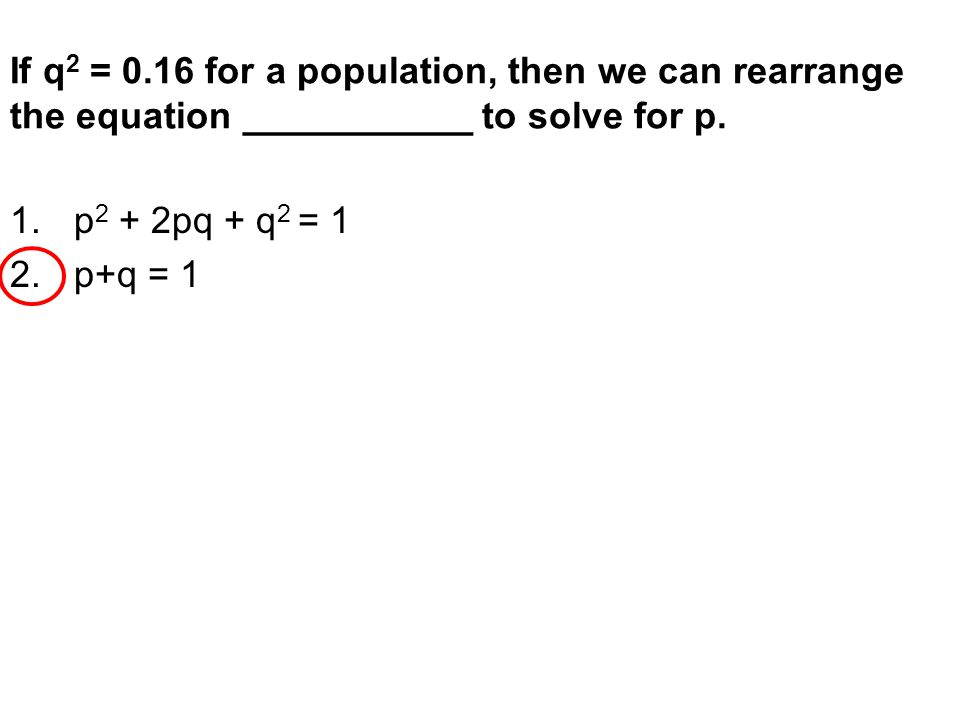 If q2 = 0.16 for a population, then we can rearrange the equation ___________ to solve for p.