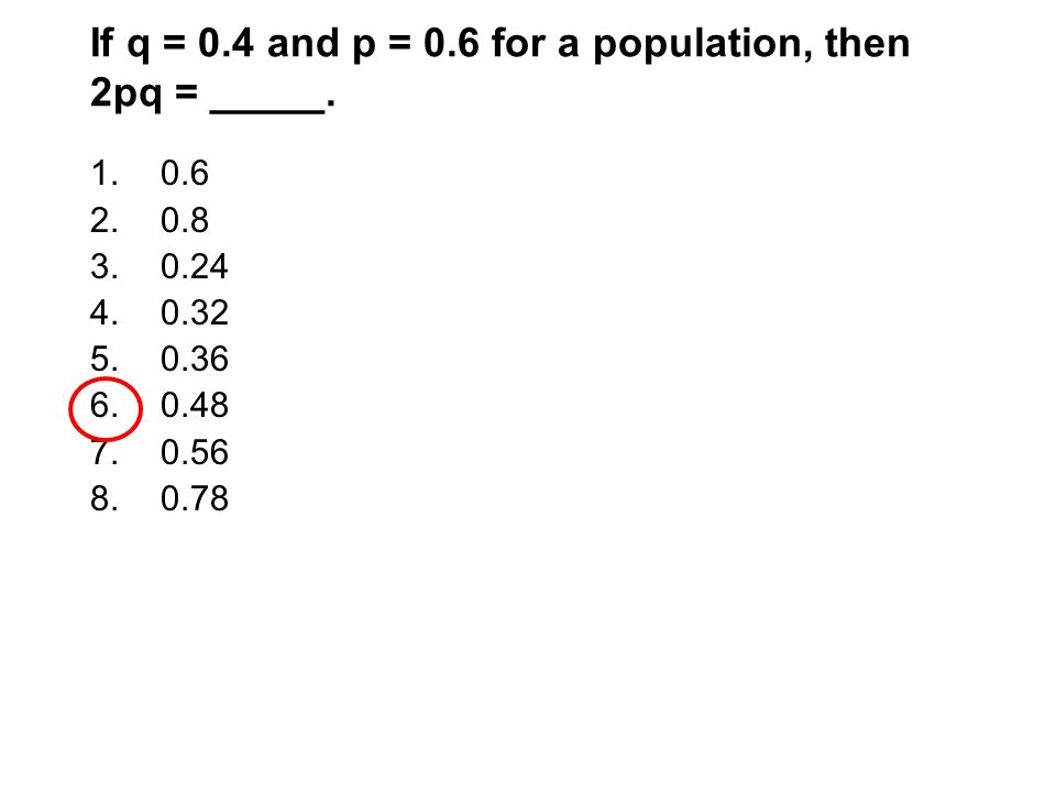 If q = 0.4 and p = 0.6 for a population, then 2pq = _____.