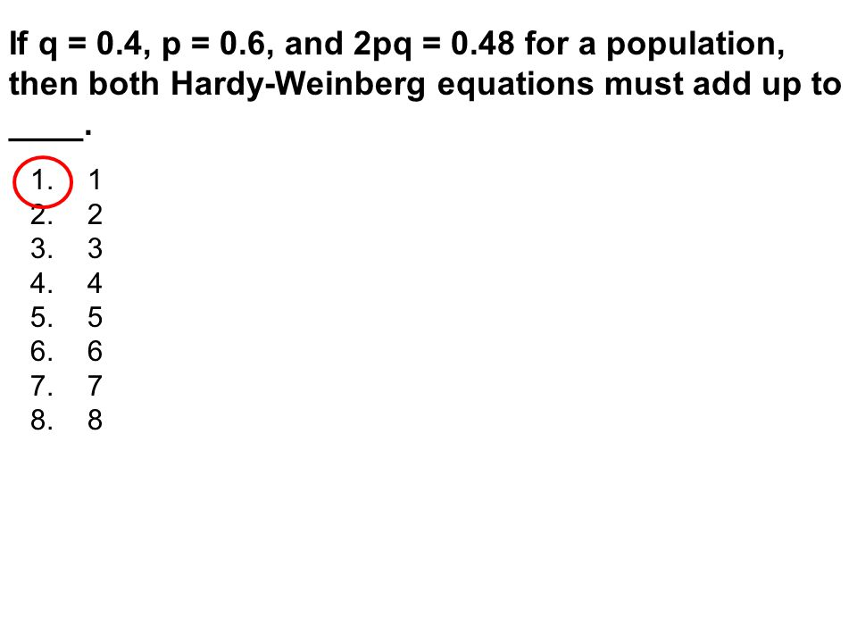 If q = 0.4, p = 0.6, and 2pq = 0.48 for a population, then both Hardy-Weinberg equations must add up to ____.
