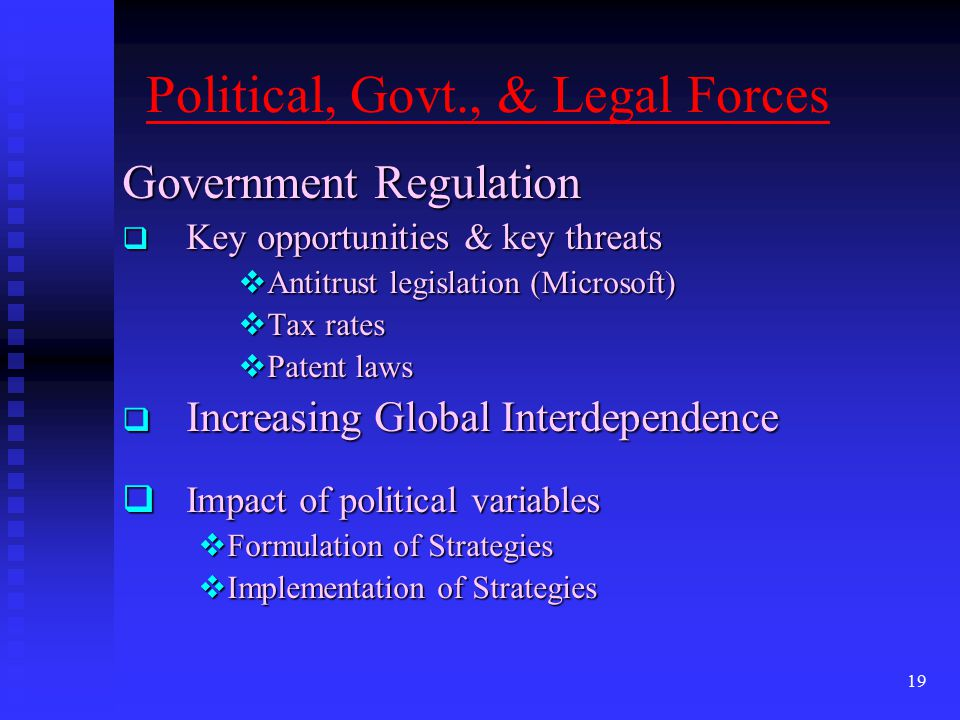 political and legal forces Political factors affecting a business range from bureaucracy, trade control and corruption level to government stability, regulation and deregulation.