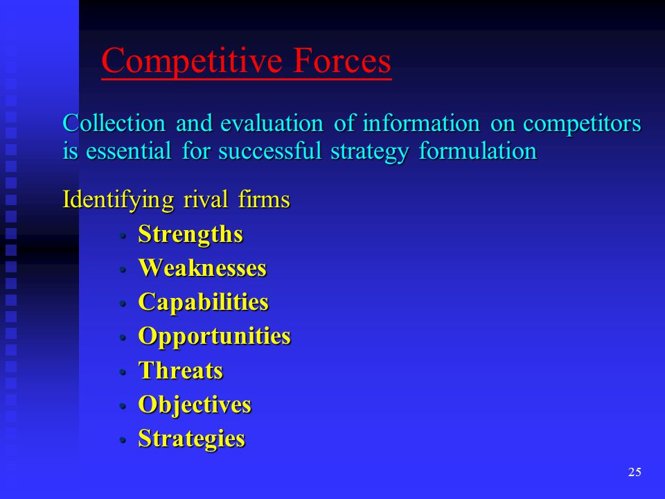 Competitive Forces Collection and evaluation of information on competitors is essential for successful strategy formulation.