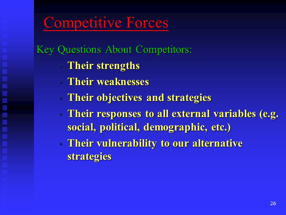 Competitive Forces Key Questions About Competitors: Their strengths