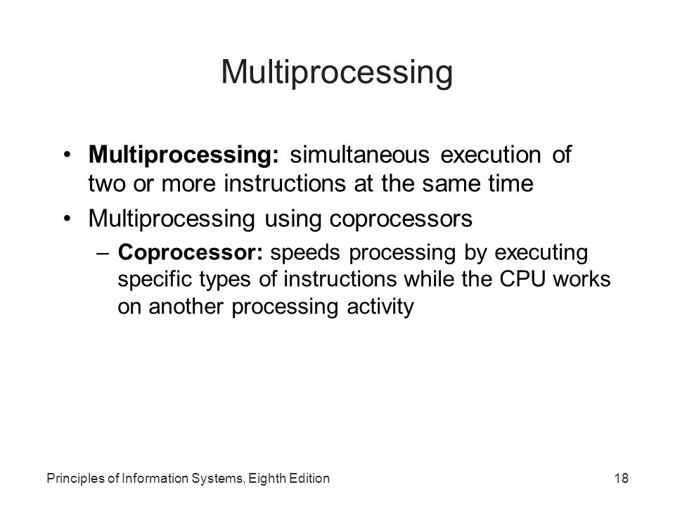 Multiprocessing Multiprocessing: simultaneous execution of two or more instructions at the same time.