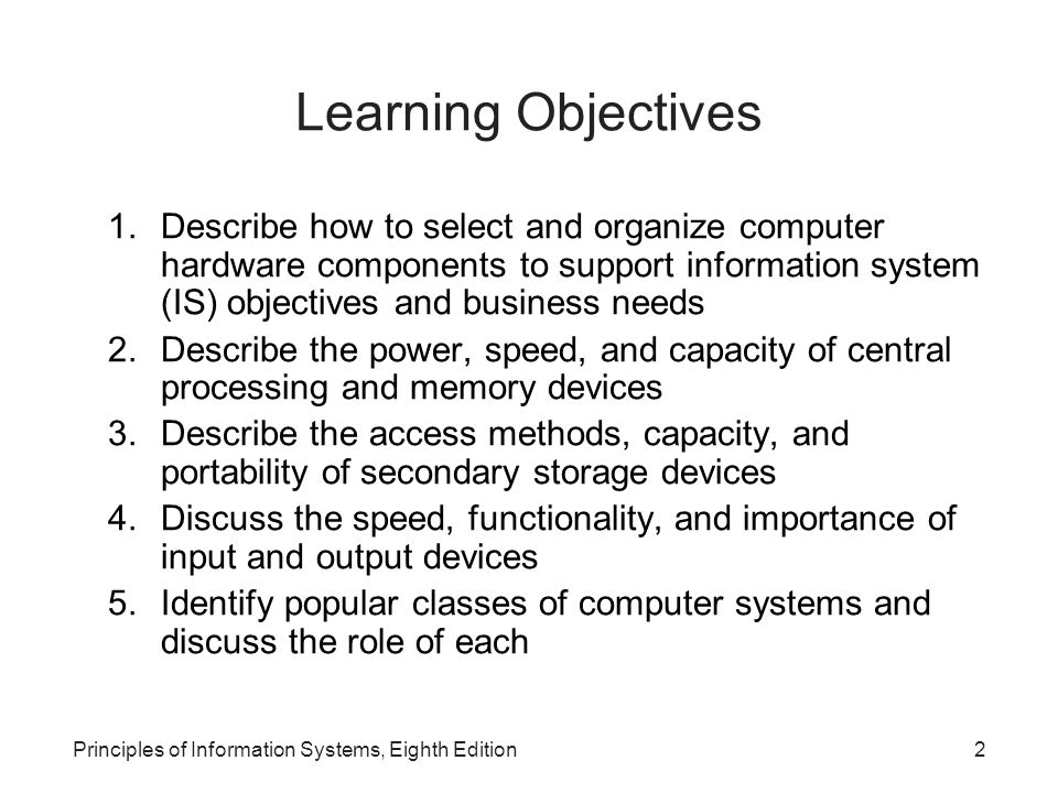Learning Objectives Describe how to select and organize computer hardware components to support information system (IS) objectives and business needs.
