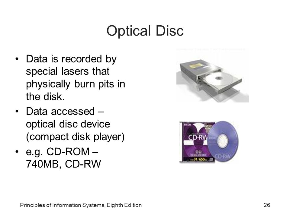 Optical Disc Data is recorded by special lasers that physically burn pits in the disk. Data accessed – optical disc device (compact disk player)