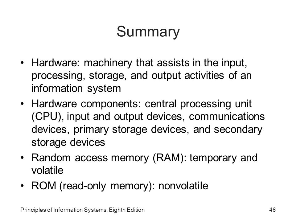 Summary Hardware: machinery that assists in the input, processing, storage, and output activities of an information system.