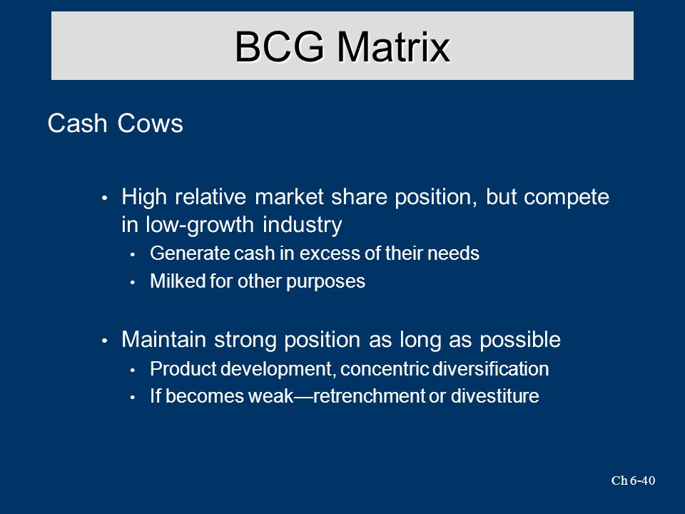 BCG Matrix Cash Cows. High relative market share position, but compete in low-growth industry. Generate cash in excess of their needs.