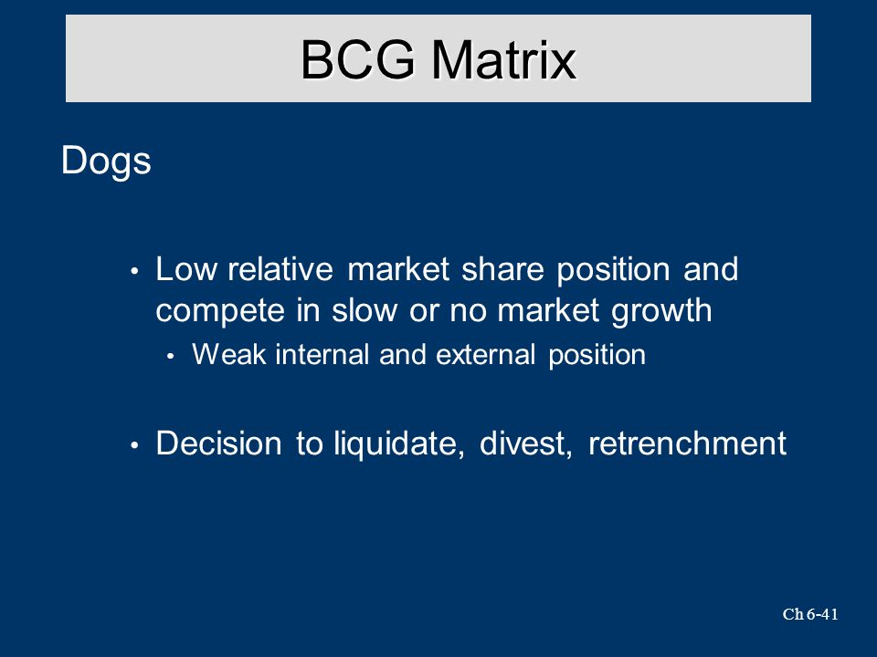 BCG Matrix Dogs. Low relative market share position and compete in slow or no market growth. Weak internal and external position.