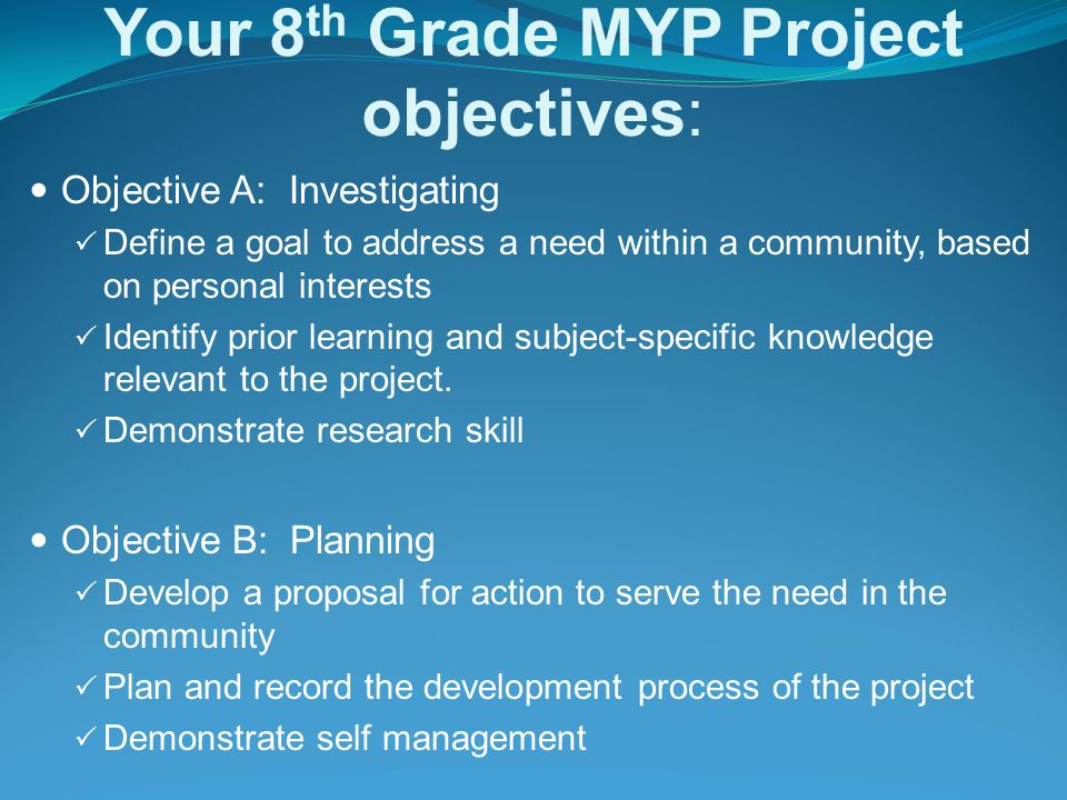 Your 8th Grade MYP Project objectives: