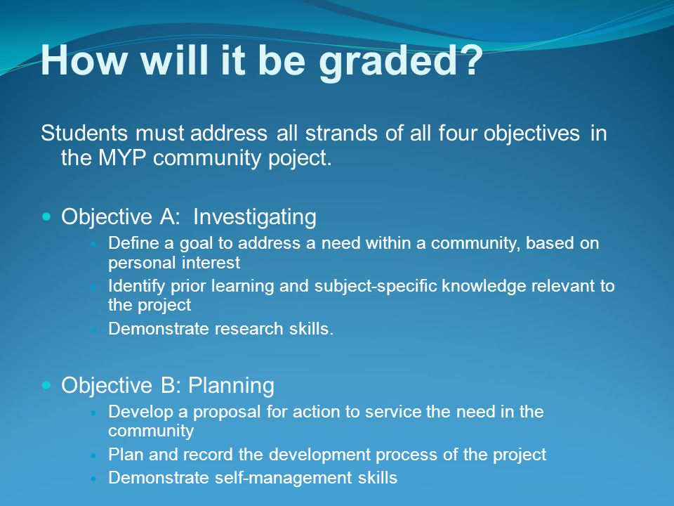 How will it be graded Students must address all strands of all four objectives in the MYP community poject.