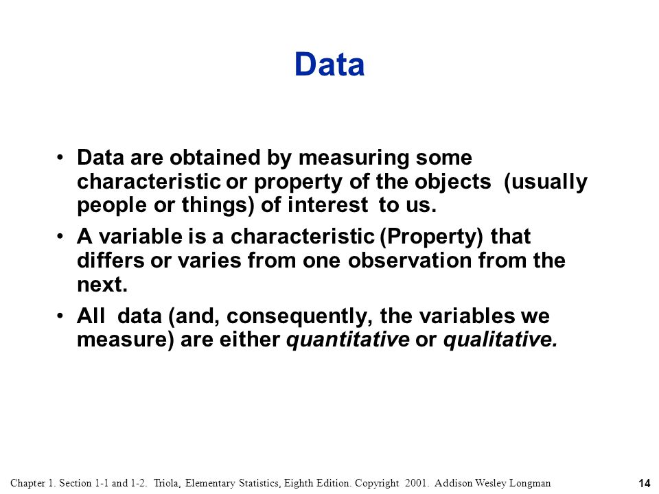 Data Data are obtained by measuring some characteristic or property of the objects (usually people or things) of interest to us.