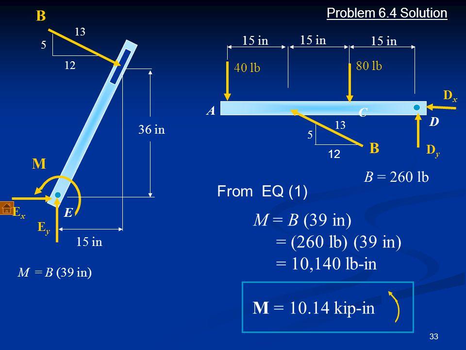M = B (39 in) = (260 lb) (39 in) = 10,140 lb-in M = 10.14 kip-in B B M