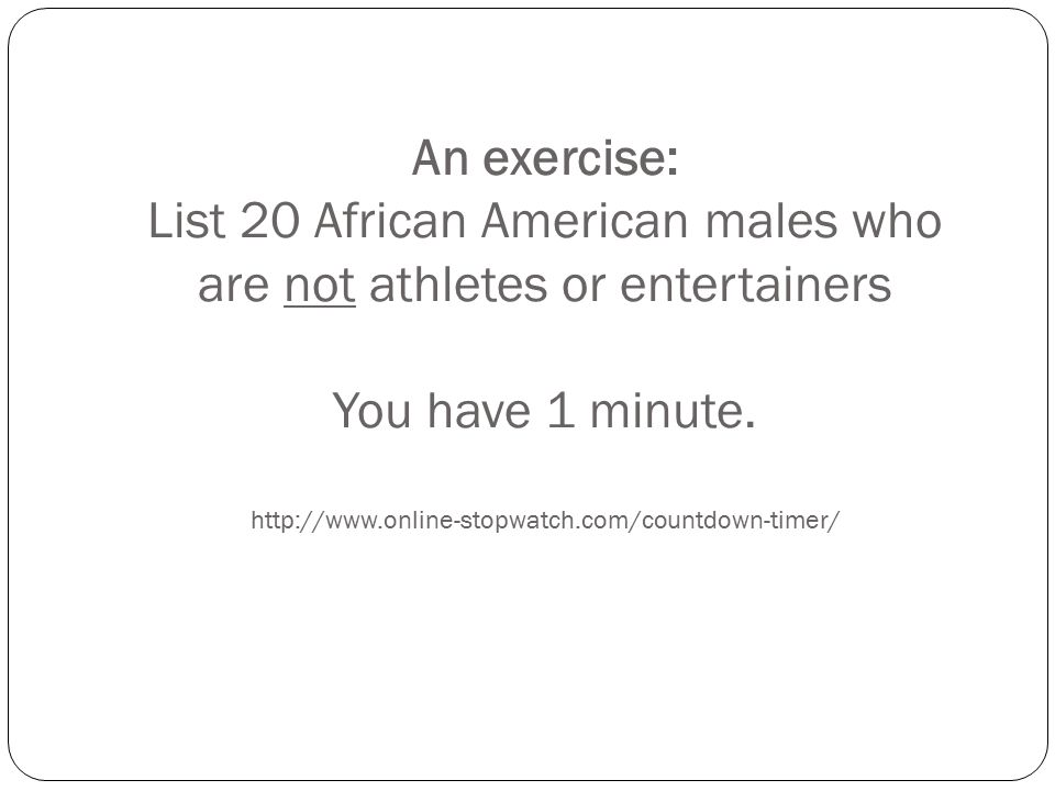 An exercise: List 20 African American males who are not athletes or entertainers You have 1 minute.