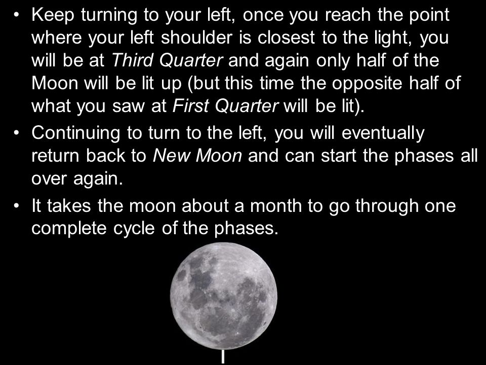 Keep turning to your left, once you reach the point where your left shoulder is closest to the light, you will be at Third Quarter and again only half of the Moon will be lit up (but this time the opposite half of what you saw at First Quarter will be lit).