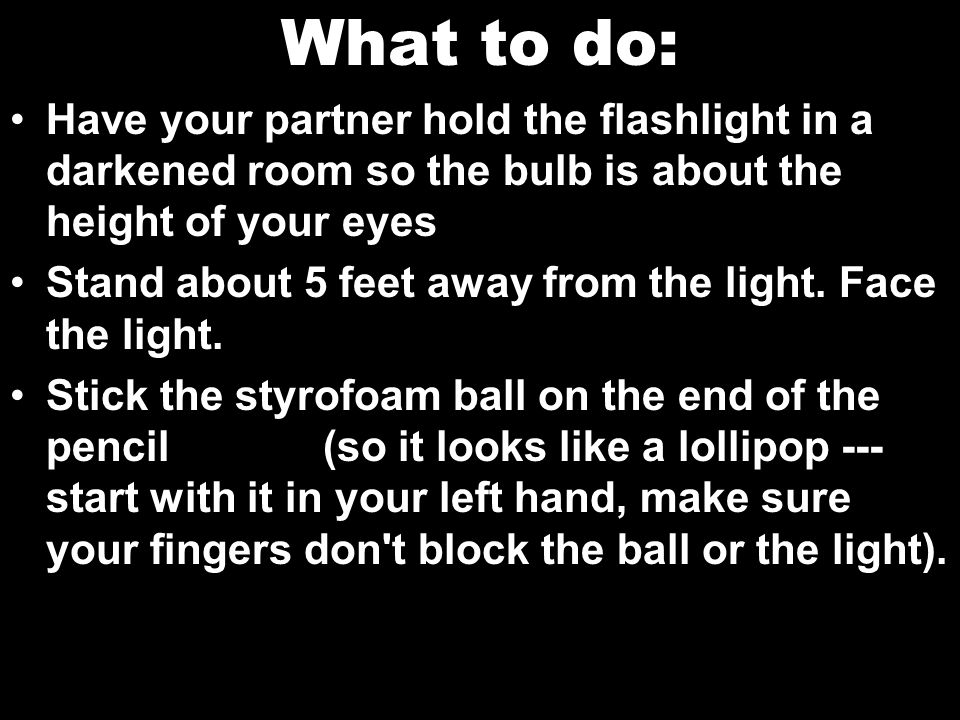 What to do: Have your partner hold the flashlight in a darkened room so the bulb is about the height of your eyes.