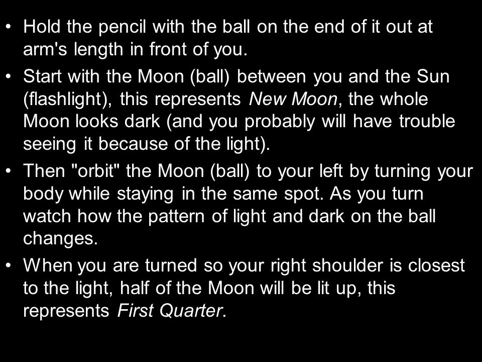 Hold the pencil with the ball on the end of it out at arm s length in front of you.