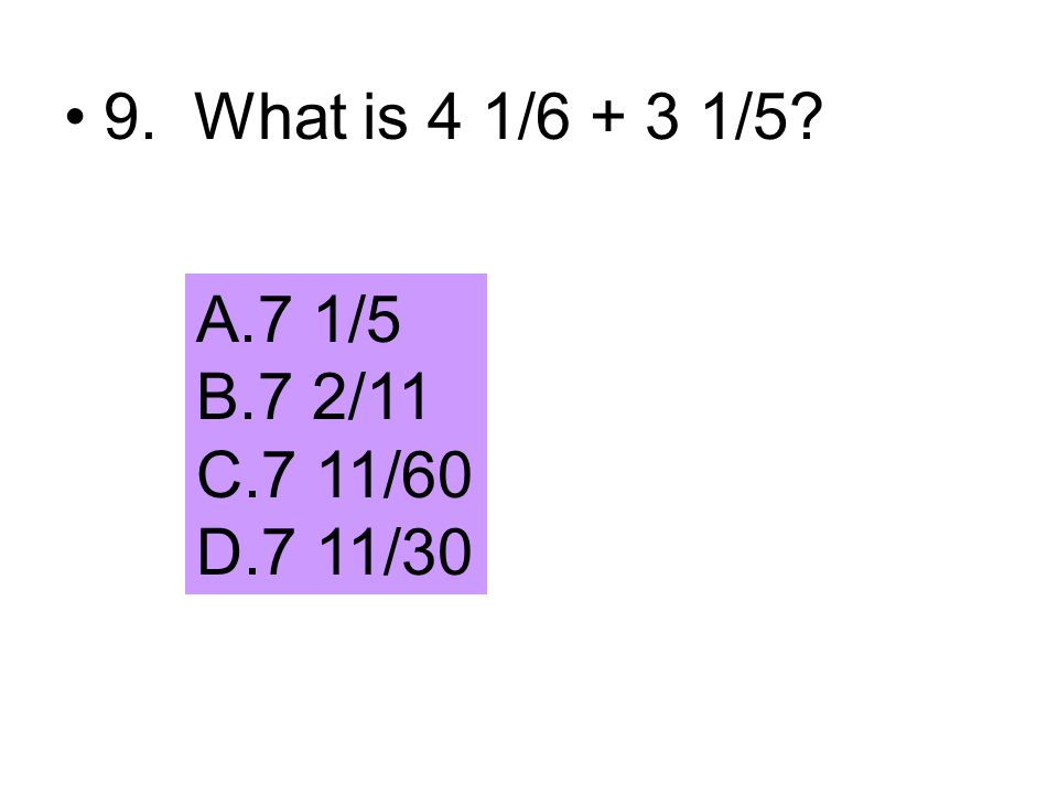 9. What is 4 1/6 + 3 1/5 7 1/5 7 2/11 7 11/60 7 11/30