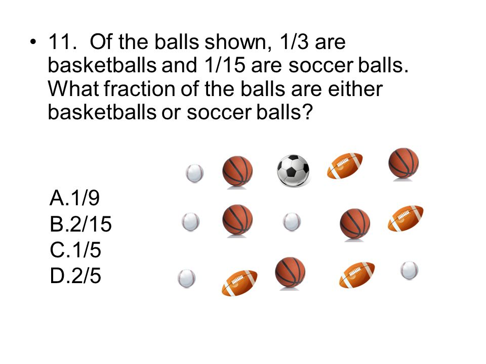 11. Of the balls shown, 1/3 are basketballs and 1/15 are soccer balls