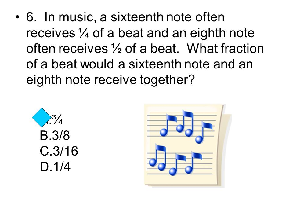 6. In music, a sixteenth note often receives ¼ of a beat and an eighth note often receives ½ of a beat. What fraction of a beat would a sixteenth note and an eighth note receive together