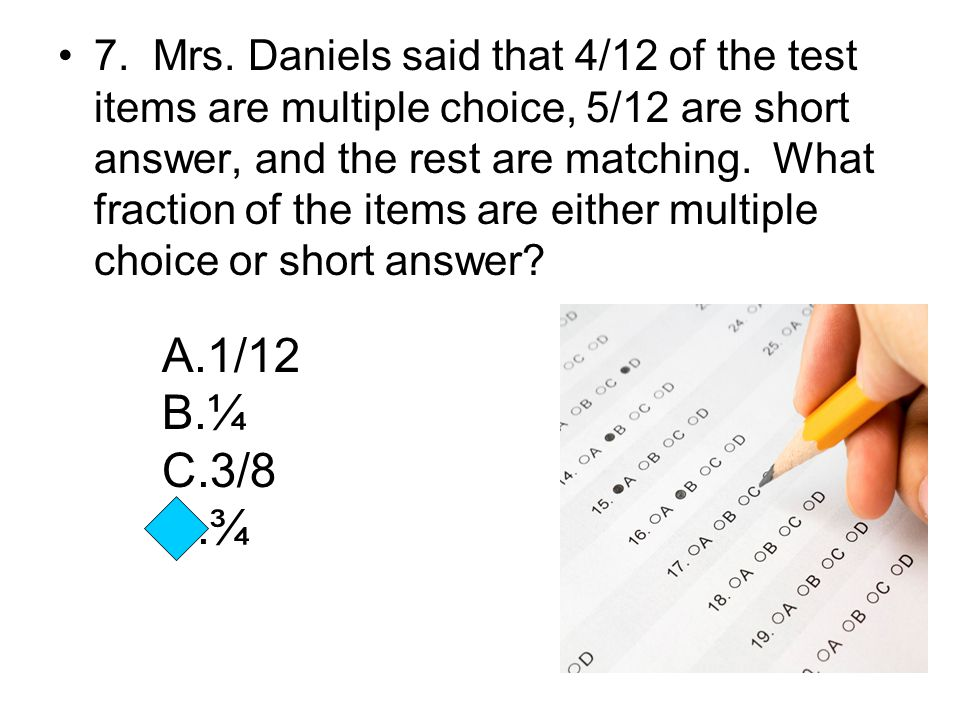 7. Mrs. Daniels said that 4/12 of the test items are multiple choice, 5/12 are short answer, and the rest are matching. What fraction of the items are either multiple choice or short answer