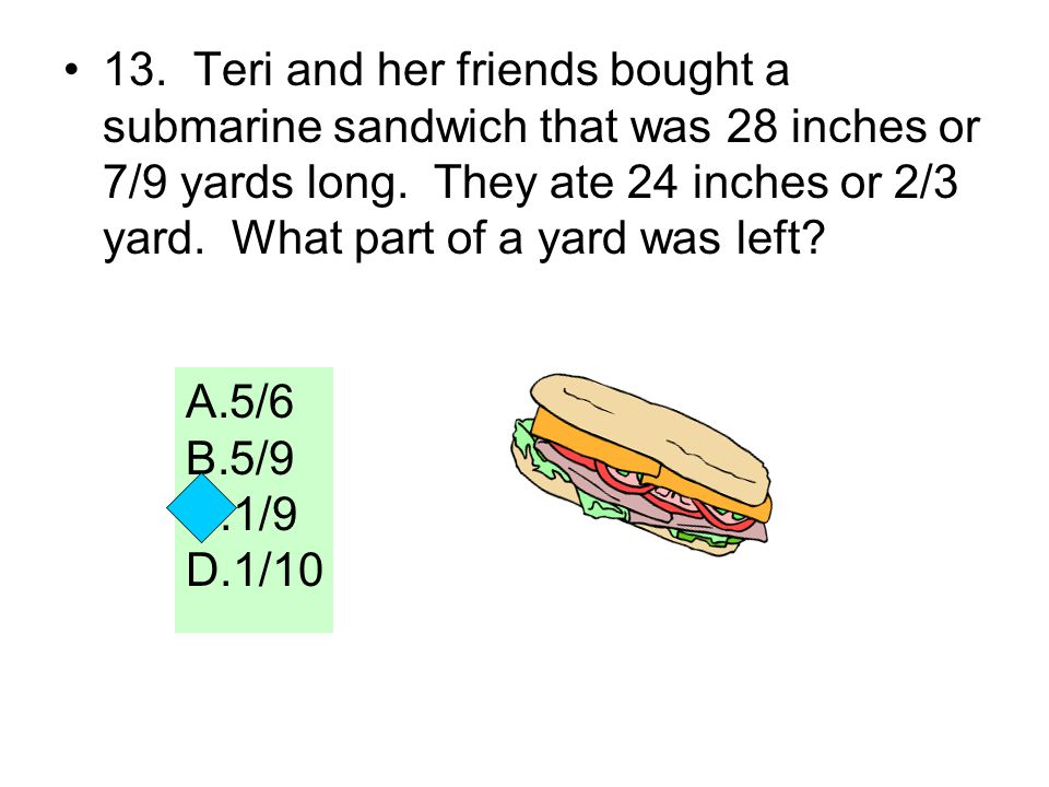 13. Teri and her friends bought a submarine sandwich that was 28 inches or 7/9 yards long. They ate 24 inches or 2/3 yard. What part of a yard was left