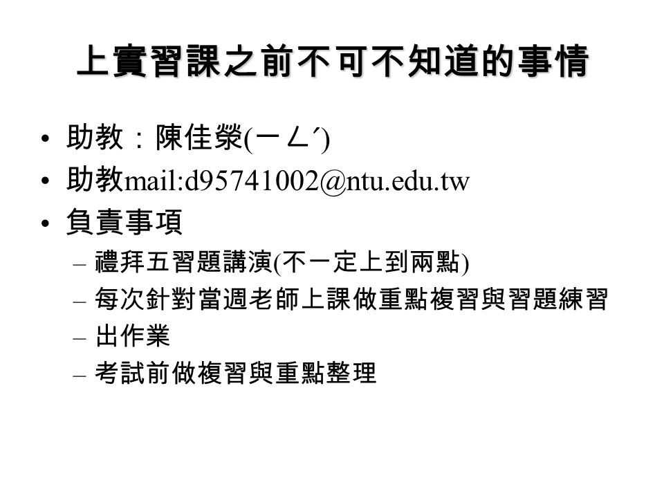 上實習課之前不可不知道的事情 助教:陳佳滎(ㄧㄥˊ) 助教mail:d95741002@ntu.edu.tw 負責事項