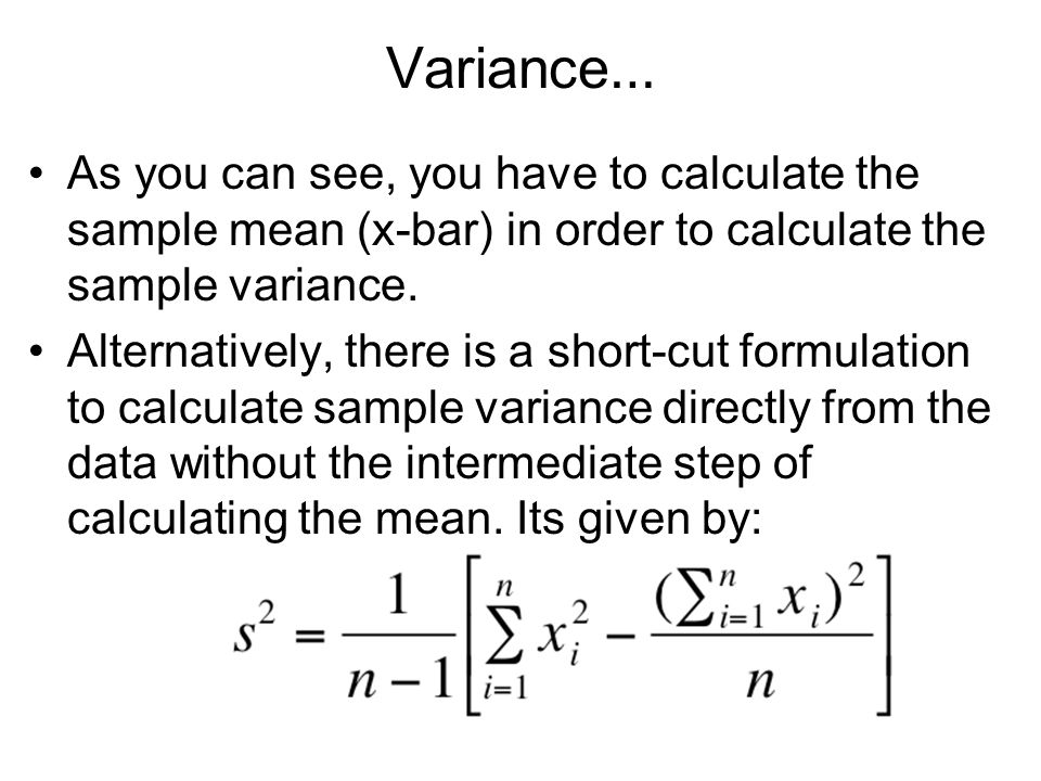 Variance… As you can see, you have to calculate the sample mean (x-bar) in order to calculate the sample variance.