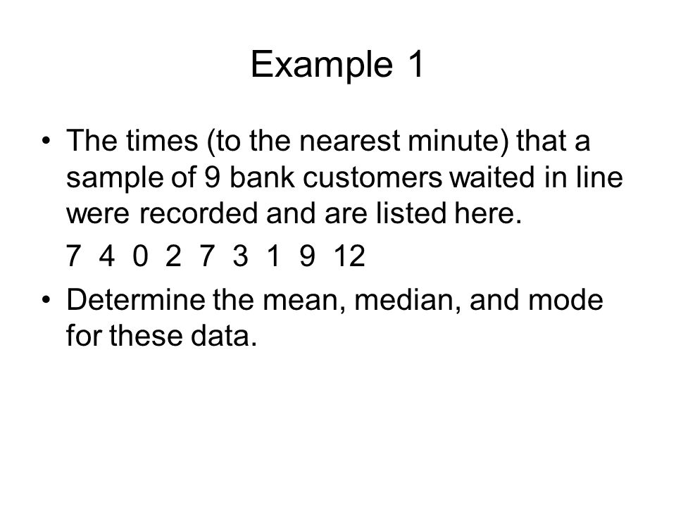 Example 1 The times (to the nearest minute) that a sample of 9 bank customers waited in line were recorded and are listed here.
