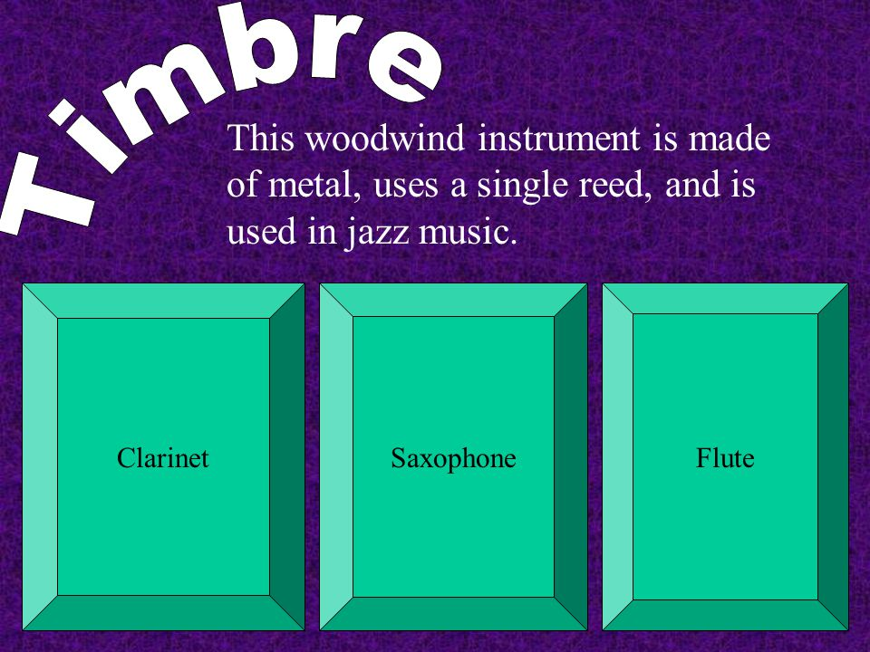 Timbre This woodwind instrument is made of metal, uses a single reed, and is used in jazz music. Clarinet.