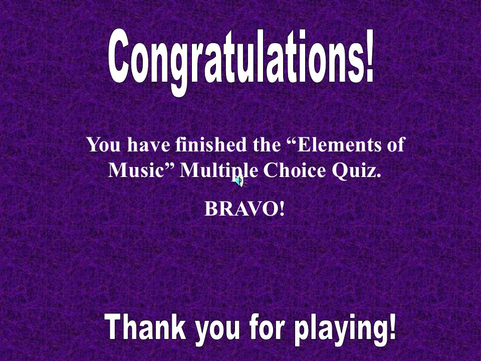 You have finished the Elements of Music Multiple Choice Quiz.