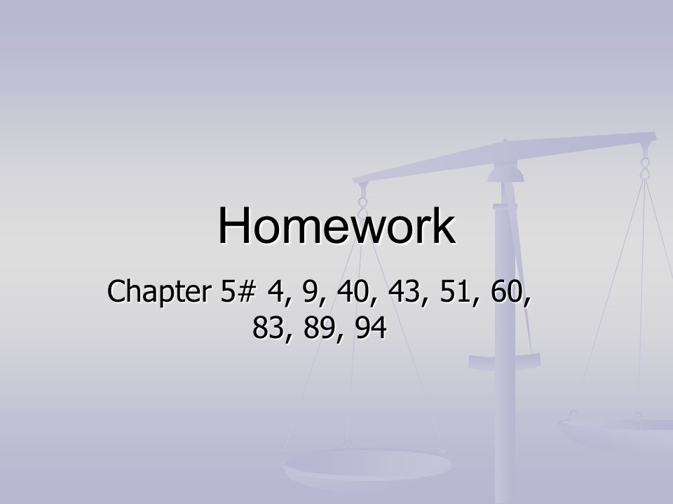 Homework Chapter 5# 4, 9, 40, 43, 51, 60, 83, 89, 94
