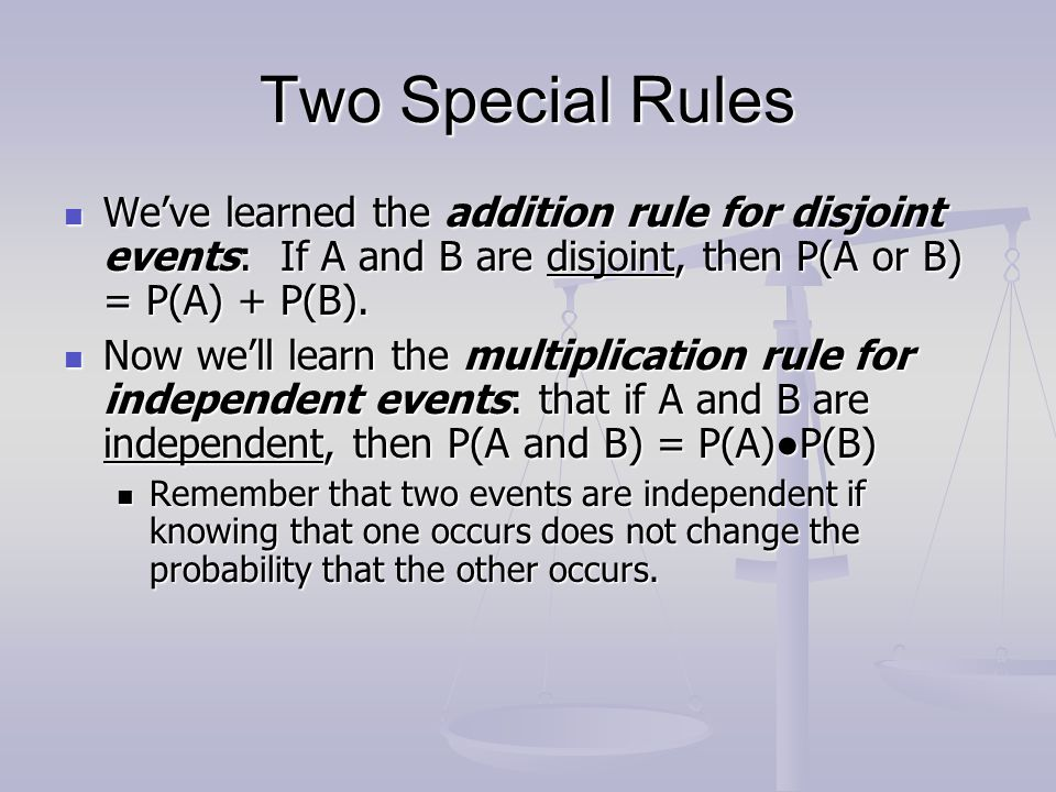 Two Special Rules We've learned the addition rule for disjoint events: If A and B are disjoint, then P(A or B) = P(A) + P(B).