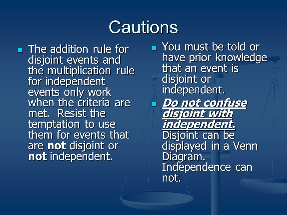Cautions You must be told or have prior knowledge that an event is disjoint or independent.