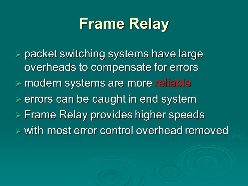Frame Relay packet switching systems have large overheads to compensate for errors. modern systems are more reliable.