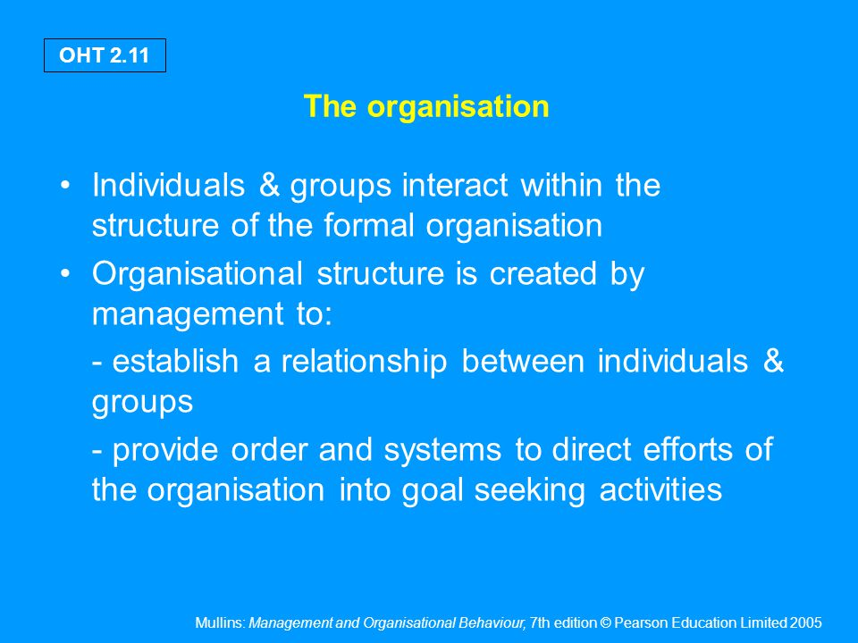The organisation The formal structure allows people/groups to carry out organisational activities to achieve aims & objectives.