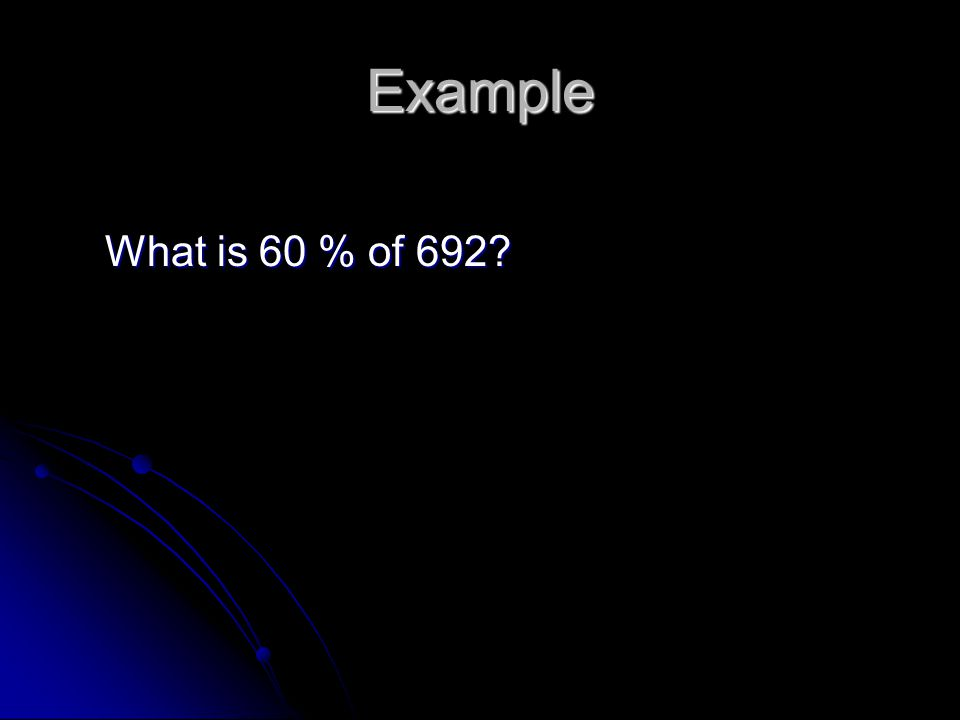 Example What is 60 % of 692