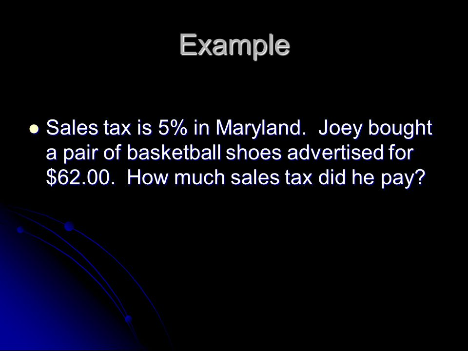 Example Sales tax is 5% in Maryland. Joey bought a pair of basketball shoes advertised for $62.00.