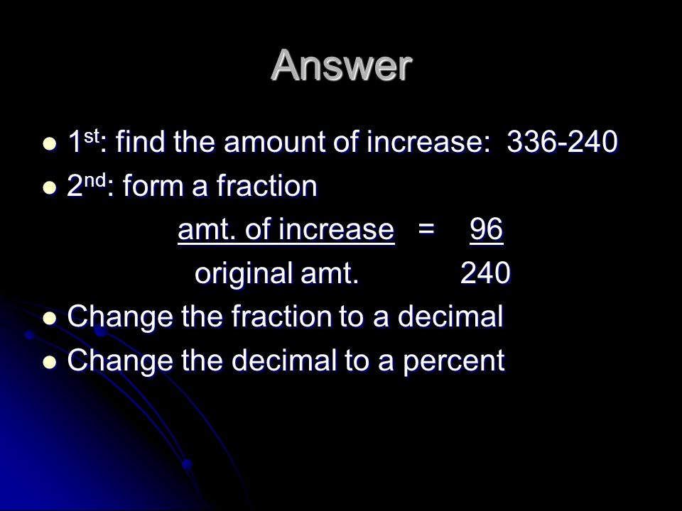 Answer 1st: find the amount of increase: 336-240 2nd: form a fraction