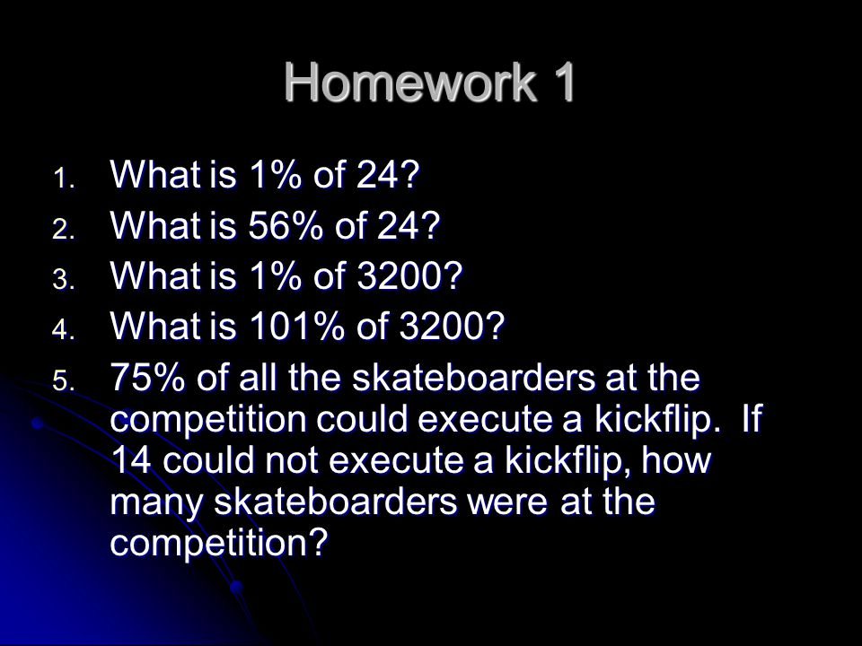 Homework 1 What is 1% of 24 What is 56% of 24 What is 1% of 3200